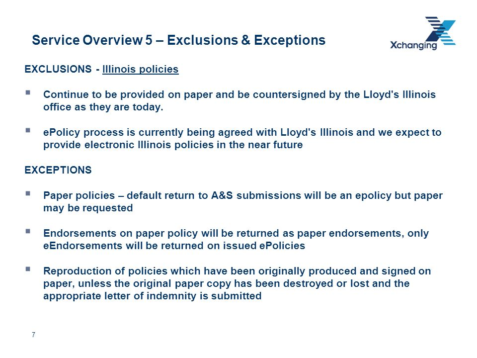 7 Service Overview 5 – Exclusions & Exceptions EXCLUSIONS - Illinois policies Continue to be provided on paper and be countersigned by the Lloyd s Illinois office as they are today.