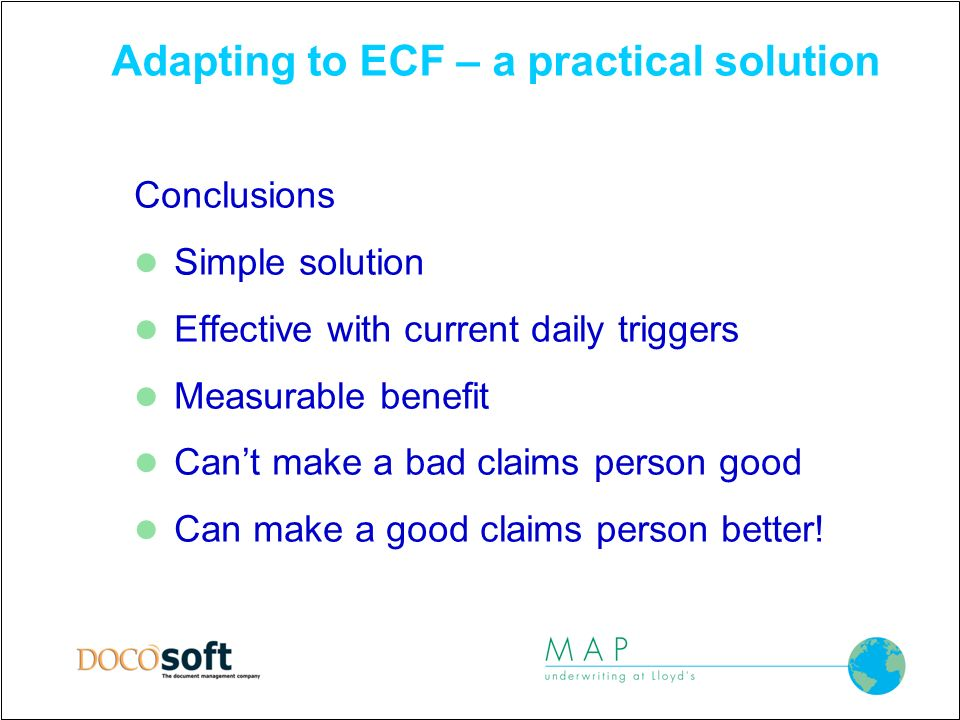 Adapting to ECF – a practical solution Conclusions Simple solution Effective with current daily triggers Measurable benefit Cant make a bad claims person good Can make a good claims person better!