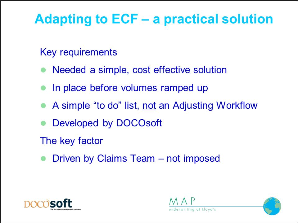 Adapting to ECF – a practical solution Key requirements Needed a simple, cost effective solution In place before volumes ramped up A simple to do list, not an Adjusting Workflow Developed by DOCOsoft The key factor Driven by Claims Team – not imposed