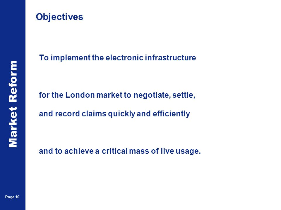 Market Reform Page 10 Objectives To implement the electronic infrastructure for the London market to negotiate, settle, and record claims quickly and efficiently and to achieve a critical mass of live usage.