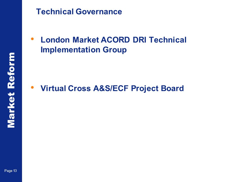 Market Reform Page 13 Technical Governance London Market ACORD DRI Technical Implementation Group Virtual Cross A&S/ECF Project Board
