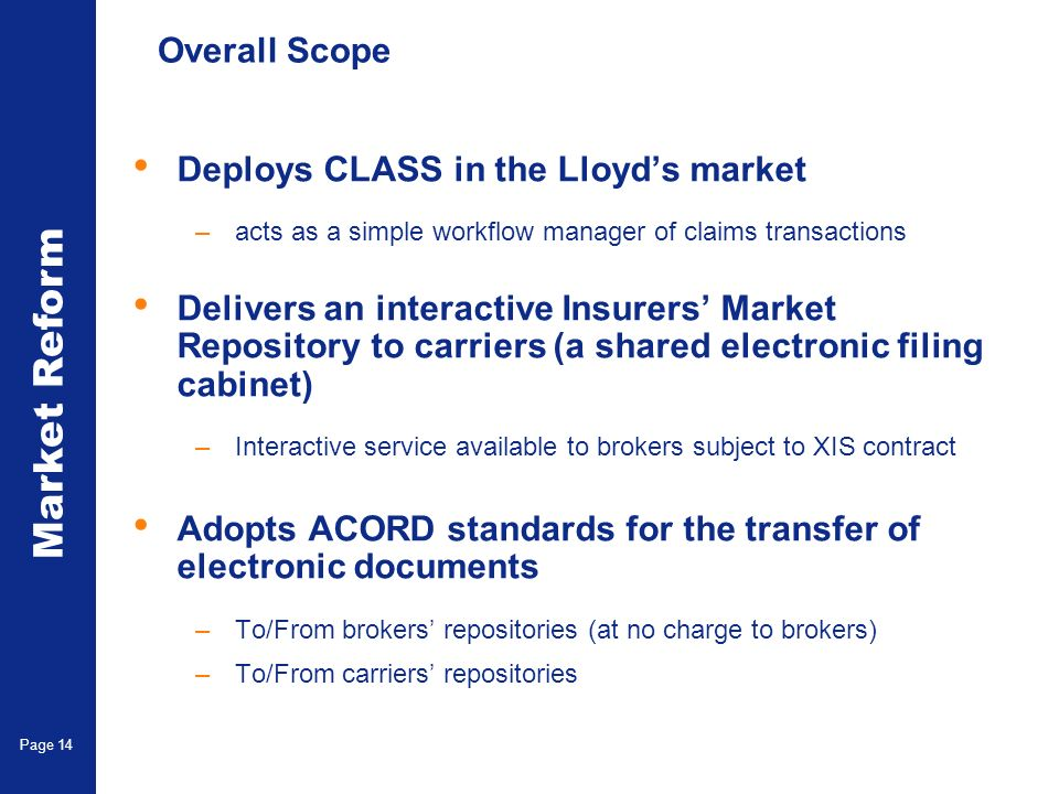Market Reform Page 14 Overall Scope Deploys CLASS in the Lloyds market –acts as a simple workflow manager of claims transactions Delivers an interactive Insurers Market Repository to carriers (a shared electronic filing cabinet) –Interactive service available to brokers subject to XIS contract Adopts ACORD standards for the transfer of electronic documents –To/From brokers repositories (at no charge to brokers) –To/From carriers repositories
