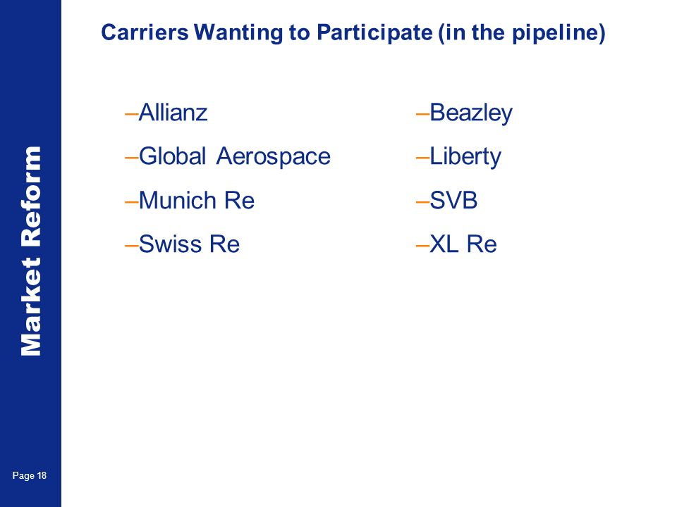 Market Reform Page 18 Carriers Wanting to Participate (in the pipeline) –Allianz –Global Aerospace –Munich Re –Swiss Re –Beazley –Liberty –SVB –XL Re