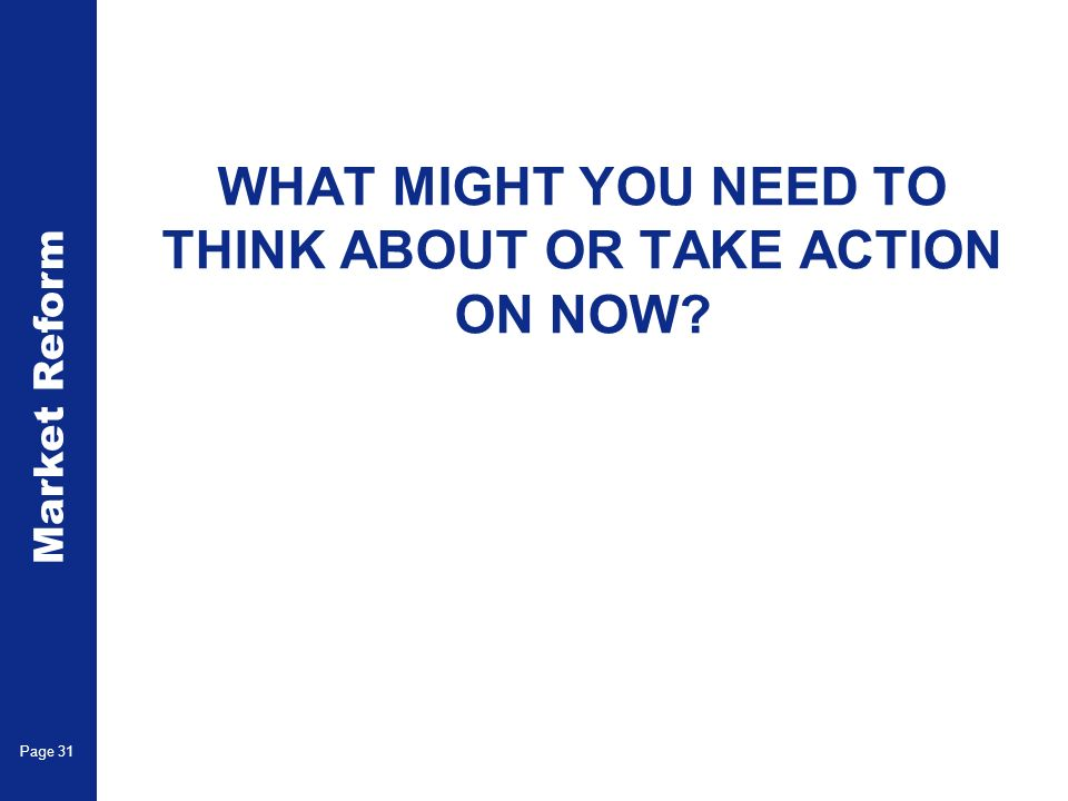 Market Reform Page 31 WHAT MIGHT YOU NEED TO THINK ABOUT OR TAKE ACTION ON NOW