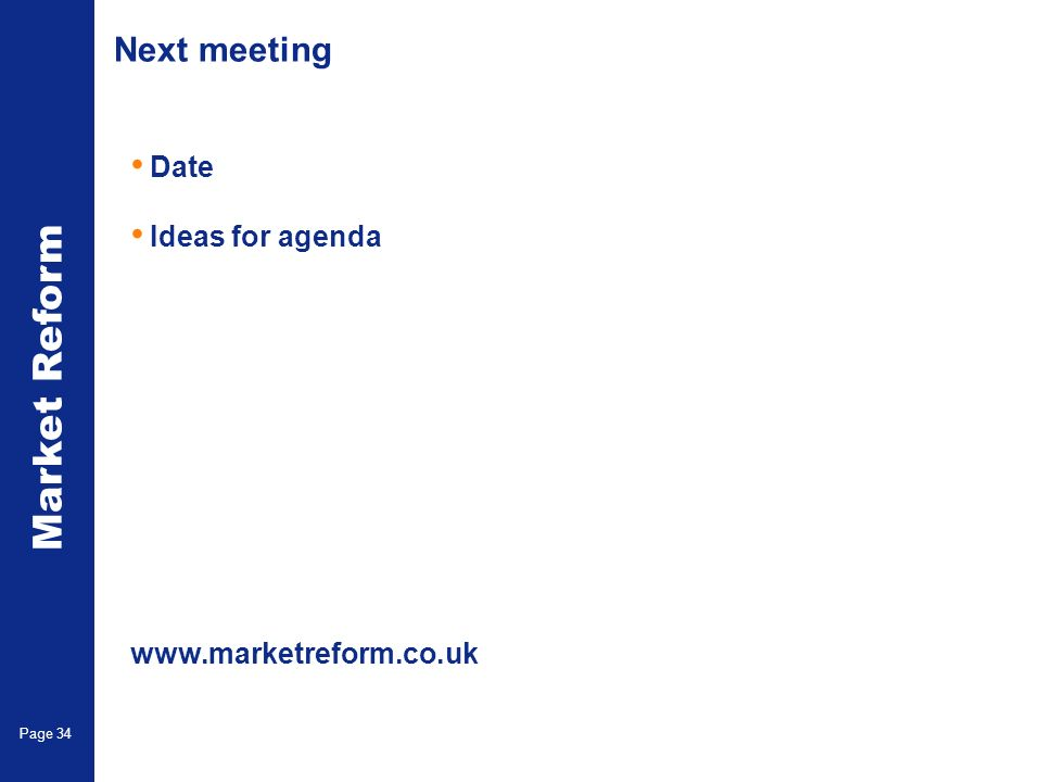 Market Reform Page 34 Next meeting Date Ideas for agenda www.marketreform.co.uk