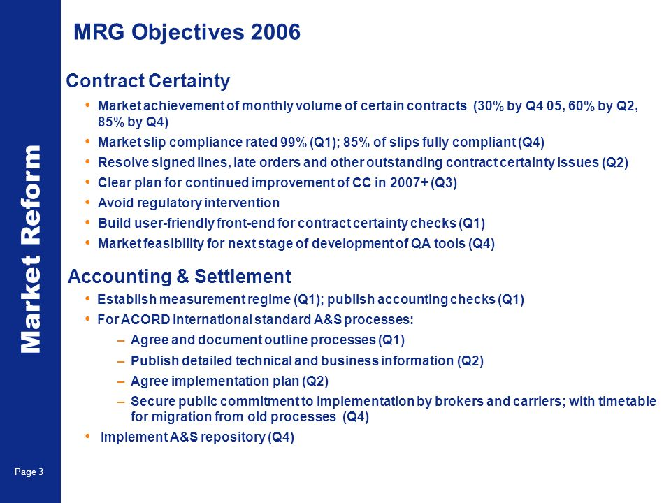 Market Reform Page 3 MRG Objectives 2006 Market achievement of monthly volume of certain contracts (30% by Q4 05, 60% by Q2, 85% by Q4) Market slip compliance rated 99% (Q1); 85% of slips fully compliant (Q4) Resolve signed lines, late orders and other outstanding contract certainty issues (Q2) Clear plan for continued improvement of CC in 2007+ (Q3) Avoid regulatory intervention Build user-friendly front-end for contract certainty checks (Q1) Market feasibility for next stage of development of QA tools (Q4) Establish measurement regime (Q1); publish accounting checks (Q1) For ACORD international standard A&S processes: –Agree and document outline processes (Q1) –Publish detailed technical and business information (Q2) –Agree implementation plan (Q2) –Secure public commitment to implementation by brokers and carriers; with timetable for migration from old processes (Q4) Implement A&S repository (Q4) Contract Certainty Accounting & Settlement