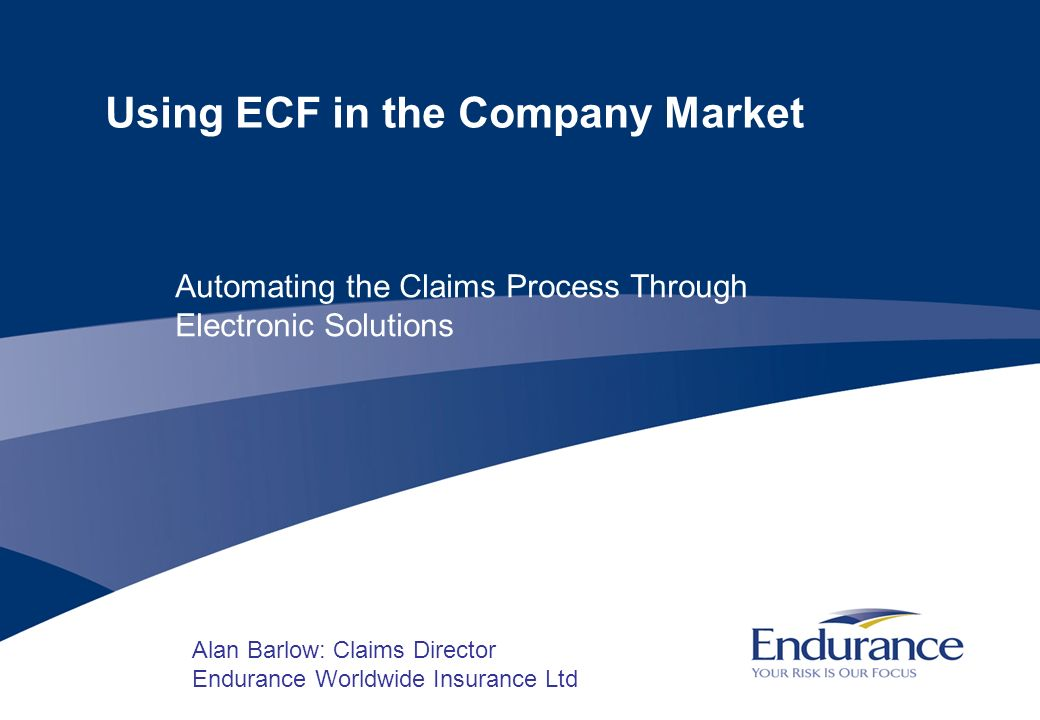 2 Using ECF in the Company Market Background Endurance strategy: automating the claims process through electronic solutions.