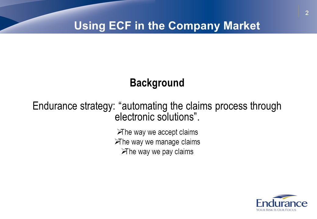 2 Using ECF in the Company Market Background Endurance strategy: automating the claims process through electronic solutions. The way we accept claims