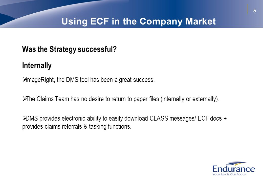 5 Using ECF in the Company Market Was the Strategy successful? Internally ImageRight, the DMS tool has been a great success. The Claims Team has no de
