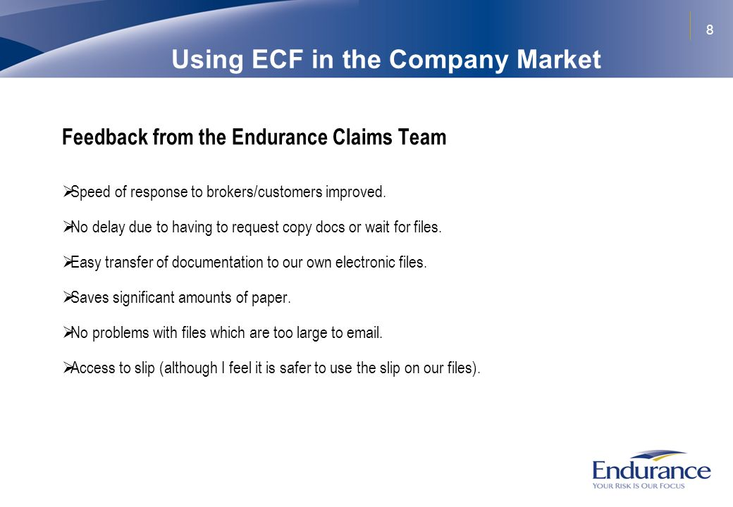 8 Using ECF in the Company Market Feedback from the Endurance Claims Team Speed of response to brokers/customers improved. No delay due to having to r