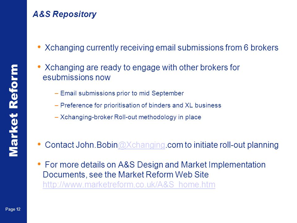 Market Reform Page 12 A&S Repository Xchanging currently receiving email submissions from 6 brokers Xchanging are ready to engage with other brokers for esubmissions now –Email submissions prior to mid September –Preference for prioritisation of binders and XL business –Xchanging-broker Roll-out methodology in place Contact John.Bobin@Xchanging.com to initiate roll-out planning@Xchanging For more details on A&S Design and Market Implementation Documents, see the Market Reform Web Site http://www.marketreform.co.uk/A&S_home.htm http://www.marketreform.co.uk/A&S_home.htm