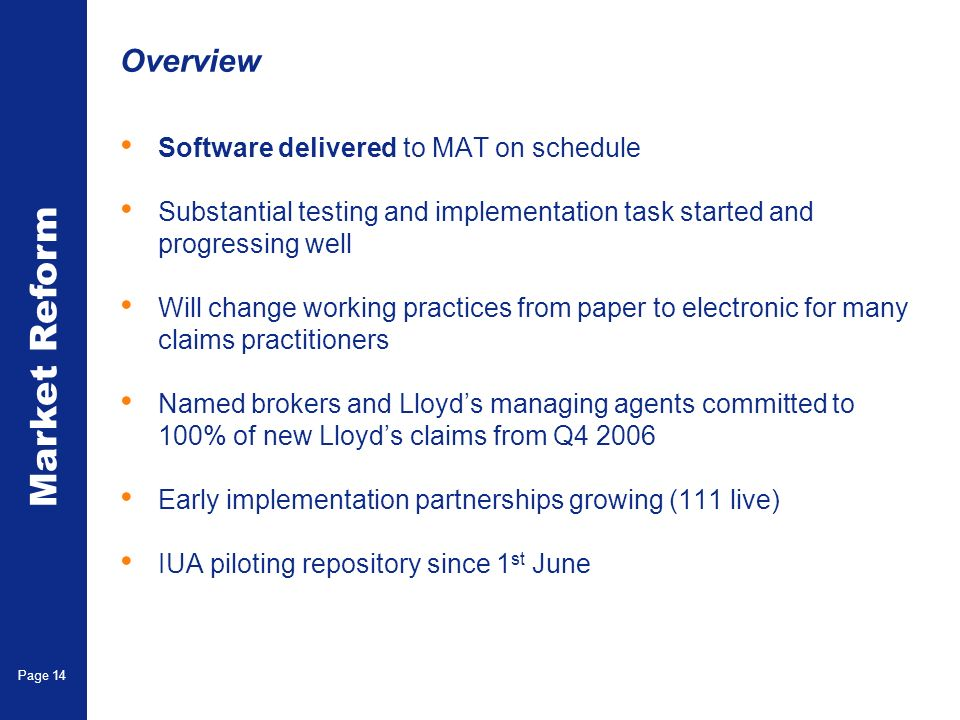Market Reform Page 14 Overview Software delivered to MAT on schedule Substantial testing and implementation task started and progressing well Will change working practices from paper to electronic for many claims practitioners Named brokers and Lloyds managing agents committed to 100% of new Lloyds claims from Q4 2006 Early implementation partnerships growing (111 live) IUA piloting repository since 1 st June