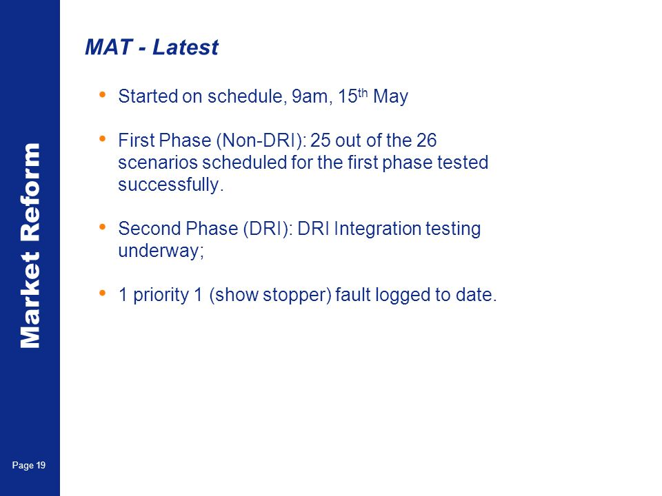 Market Reform Page 19 MAT - Latest Started on schedule, 9am, 15 th May First Phase (Non-DRI): 25 out of the 26 scenarios scheduled for the first phase tested successfully.