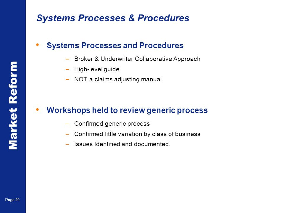 Market Reform Page 20 Systems Processes & Procedures Systems Processes and Procedures –Broker & Underwriter Collaborative Approach –High-level guide –NOT a claims adjusting manual Workshops held to review generic process –Confirmed generic process –Confirmed little variation by class of business –Issues Identified and documented.