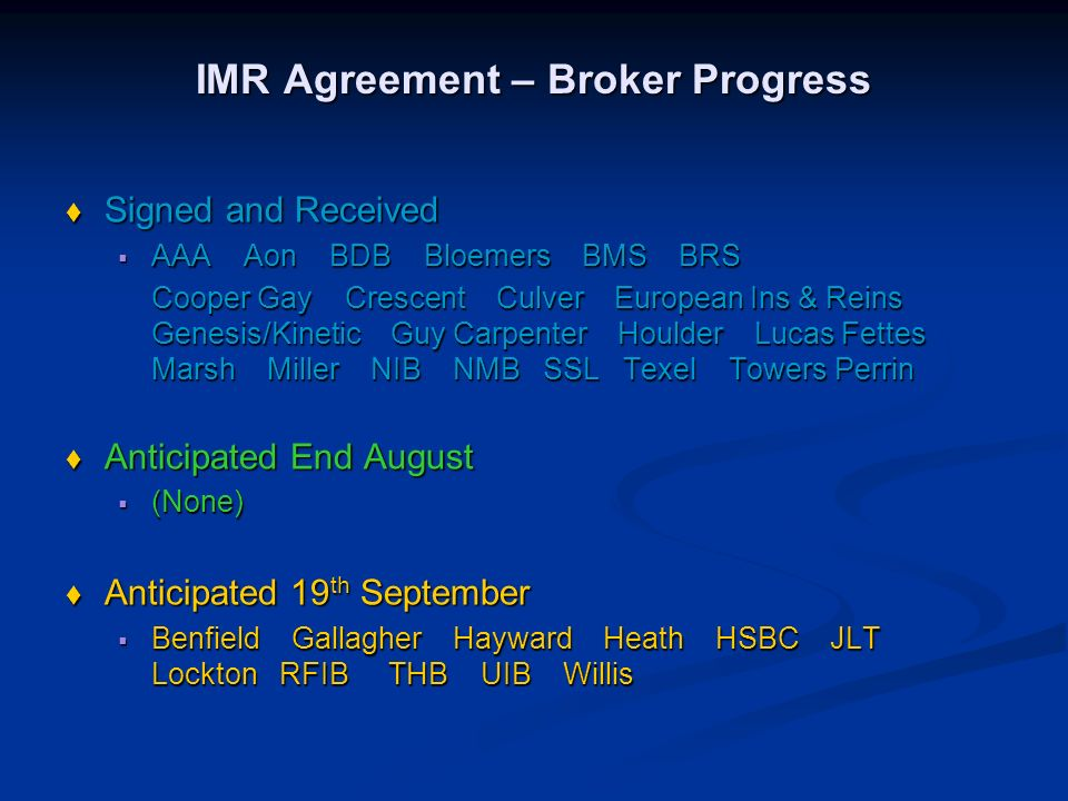 IMR Agreement – Broker Progress Signed and Received Signed and Received AAA Aon BDB Bloemers BMS BRS AAA Aon BDB Bloemers BMS BRS Cooper Gay Crescent Culver European Ins & Reins Genesis/Kinetic Guy Carpenter Houlder Lucas Fettes Marsh Miller NIB NMB SSL Texel Towers Perrin Anticipated End August Anticipated End August (None) (None) Anticipated 19 th September Anticipated 19 th September Benfield Gallagher Hayward Heath HSBC JLT Lockton RFIB THB UIB Willis Benfield Gallagher Hayward Heath HSBC JLT Lockton RFIB THB UIB Willis