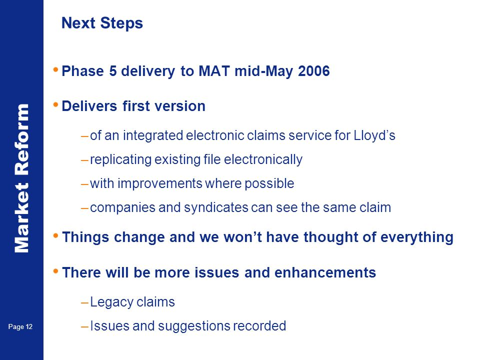 Market Reform Electronic Claims Page 12 Next Steps Phase 5 delivery to MAT mid-May 2006 Delivers first version –of an integrated electronic claims service for Lloyds –replicating existing file electronically –with improvements where possible –companies and syndicates can see the same claim Things change and we wont have thought of everything There will be more issues and enhancements –Legacy claims –Issues and suggestions recorded