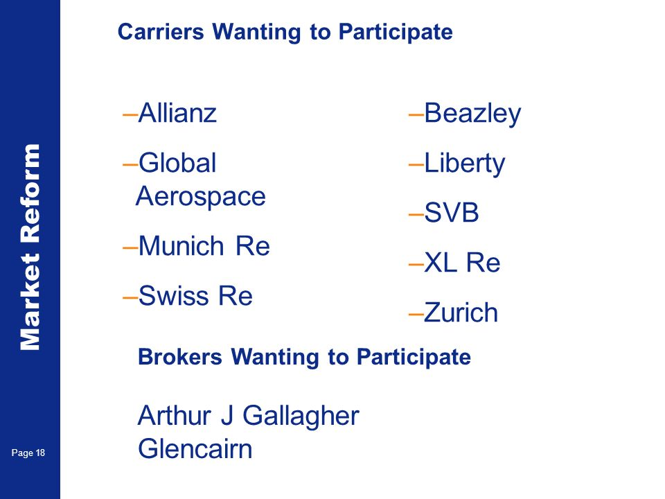 Market Reform Electronic Claims Page 18 Carriers Wanting to Participate –Allianz –Global Aerospace –Munich Re –Swiss Re –Beazley –Liberty –SVB –XL Re –Zurich Brokers Wanting to Participate Arthur J Gallagher Glencairn