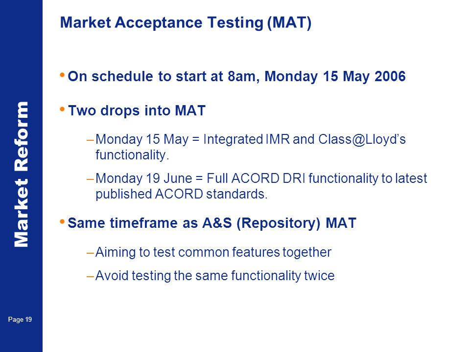 Market Reform Electronic Claims Page 19 Market Acceptance Testing (MAT) On schedule to start at 8am, Monday 15 May 2006 Two drops into MAT –Monday 15 May = Integrated IMR and Class@Lloyds functionality.
