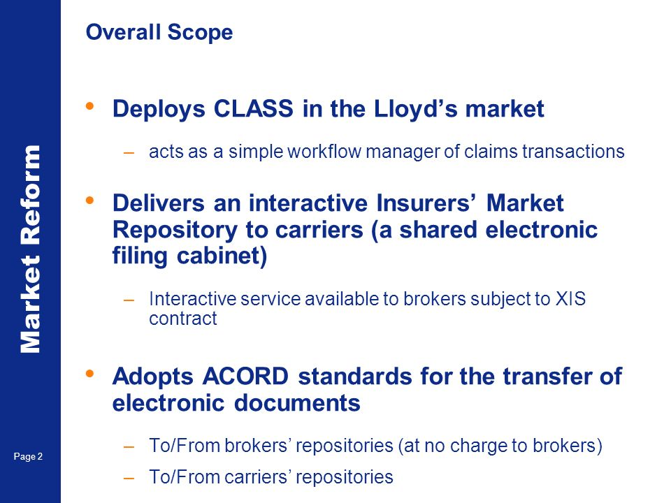 Market Reform Electronic Claims Page 2 Overall Scope Deploys CLASS in the Lloyds market –acts as a simple workflow manager of claims transactions Delivers an interactive Insurers Market Repository to carriers (a shared electronic filing cabinet) –Interactive service available to brokers subject to XIS contract Adopts ACORD standards for the transfer of electronic documents –To/From brokers repositories (at no charge to brokers) –To/From carriers repositories