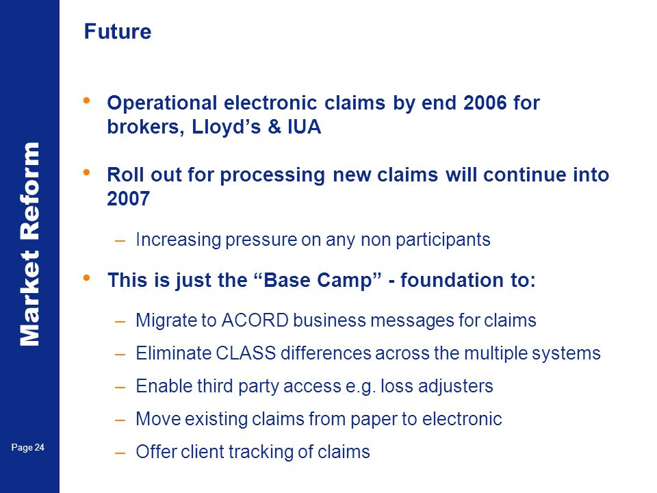 Market Reform Electronic Claims Page 24 Future Operational electronic claims by end 2006 for brokers, Lloyds & IUA Roll out for processing new claims will continue into 2007 –Increasing pressure on any non participants This is just the Base Camp - foundation to: –Migrate to ACORD business messages for claims –Eliminate CLASS differences across the multiple systems –Enable third party access e.g.