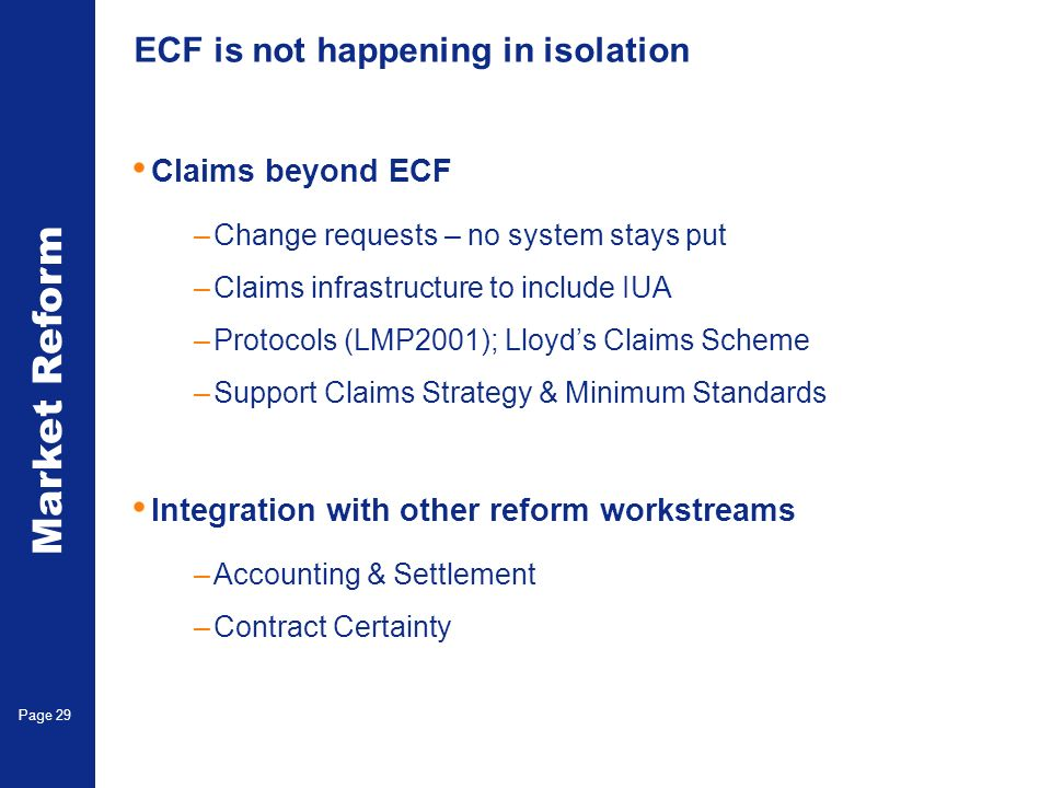 Market Reform Electronic Claims Page 29 ECF is not happening in isolation Claims beyond ECF –Change requests – no system stays put –Claims infrastructure to include IUA –Protocols (LMP2001); Lloyds Claims Scheme –Support Claims Strategy & Minimum Standards Integration with other reform workstreams –Accounting & Settlement –Contract Certainty