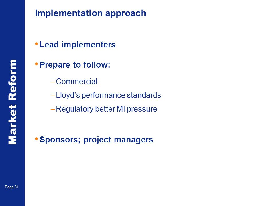 Market Reform Electronic Claims Page 31 Implementation approach Lead implementers Prepare to follow: –Commercial –Lloyds performance standards –Regulatory better MI pressure Sponsors; project managers