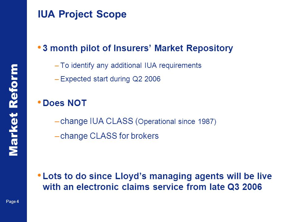 Market Reform Electronic Claims Page 4 IUA Project Scope 3 month pilot of Insurers Market Repository –To identify any additional IUA requirements –Expected start during Q2 2006 Does NOT –change IUA CLASS ( Operational since 1987) –change CLASS for brokers Lots to do since Lloyds managing agents will be live with an electronic claims service from late Q3 2006