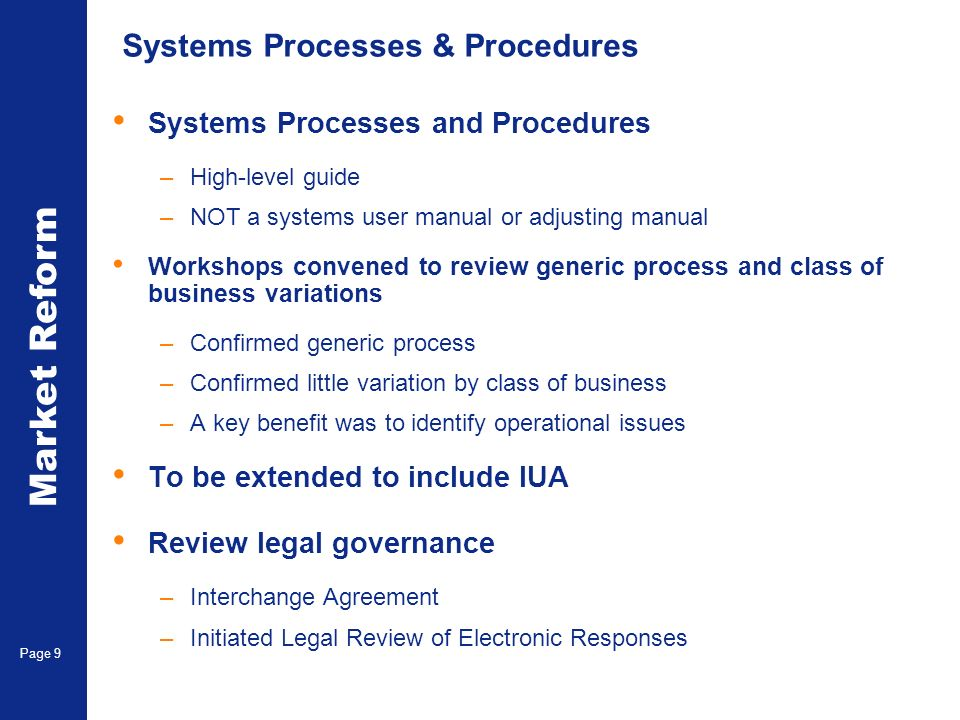Market Reform Electronic Claims Page 9 Systems Processes & Procedures Systems Processes and Procedures –High-level guide –NOT a systems user manual or adjusting manual Workshops convened to review generic process and class of business variations –Confirmed generic process –Confirmed little variation by class of business –A key benefit was to identify operational issues To be extended to include IUA Review legal governance –Interchange Agreement –Initiated Legal Review of Electronic Responses