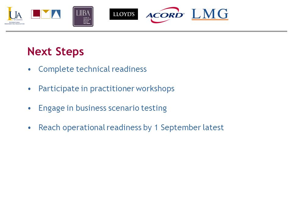 Next Steps Complete technical readiness Participate in practitioner workshops Engage in business scenario testing Reach operational readiness by 1 Sep