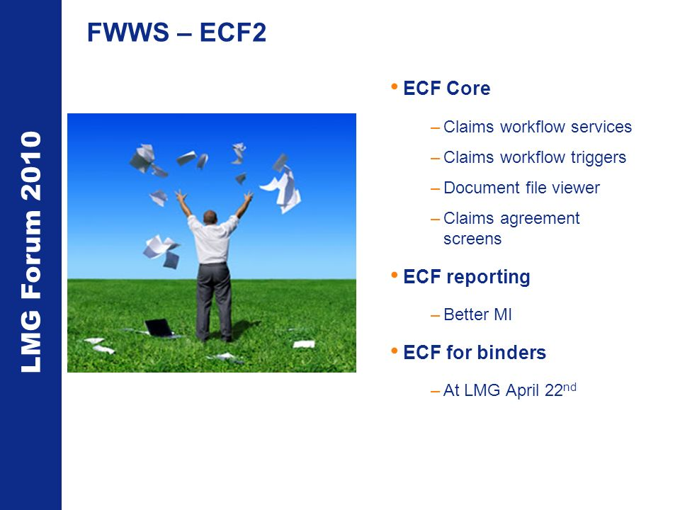 LMG Forum 2010 FWWS – ECF2 ECF Core –Claims workflow services –Claims workflow triggers –Document file viewer –Claims agreement screens ECF reporting –Better MI ECF for binders –At LMG April 22 nd