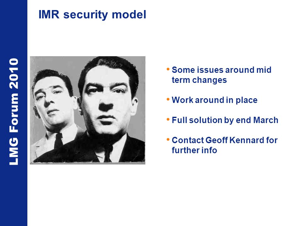LMG Forum 2010 IMR security model Some issues around mid term changes Work around in place Full solution by end March Contact Geoff Kennard for further info