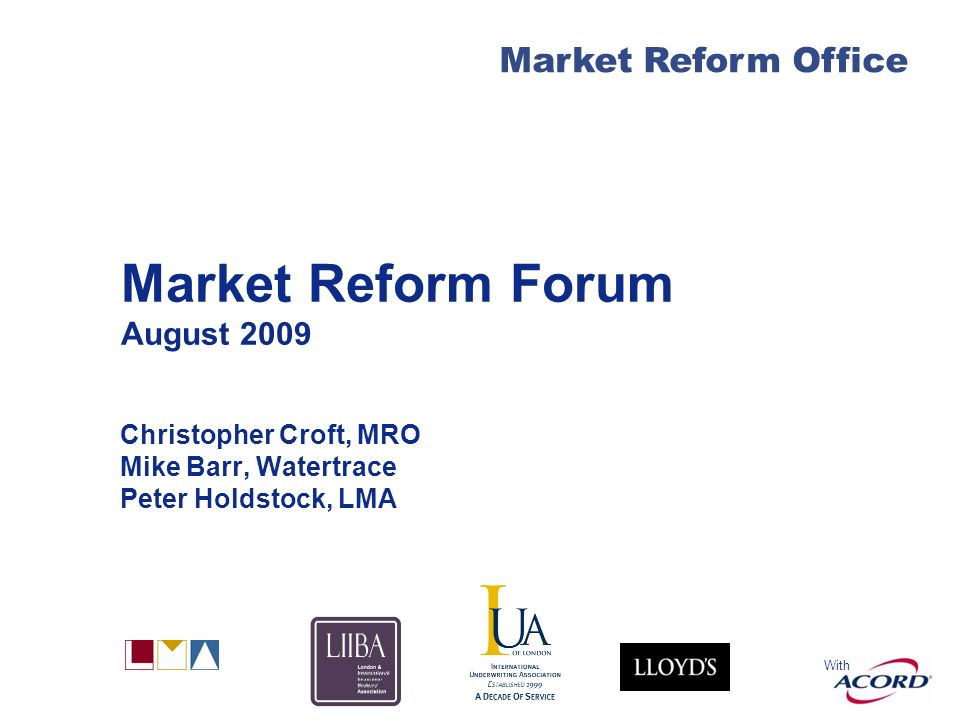 With Market Reform Office Market Reform Forum August 2009 Christopher Croft, MRO Mike Barr, Watertrace Peter Holdstock, LMA