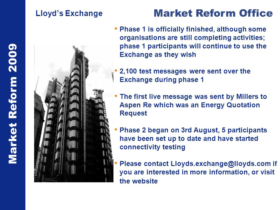 Market Reform 2009 Market Reform Office Lloyds Exchange Phase 1 is officially finished, although some organisations are still completing activities; phase 1 participants will continue to use the Exchange as they wish 2,100 test messages were sent over the Exchange during phase 1 The first live message was sent by Millers to Aspen Re which was an Energy Quotation Request Phase 2 began on 3rd August, 5 participants have been set up to date and have started connectivity testing Please contact Lloyds.exchange@lloyds.com if you are interested in more information, or visit the website