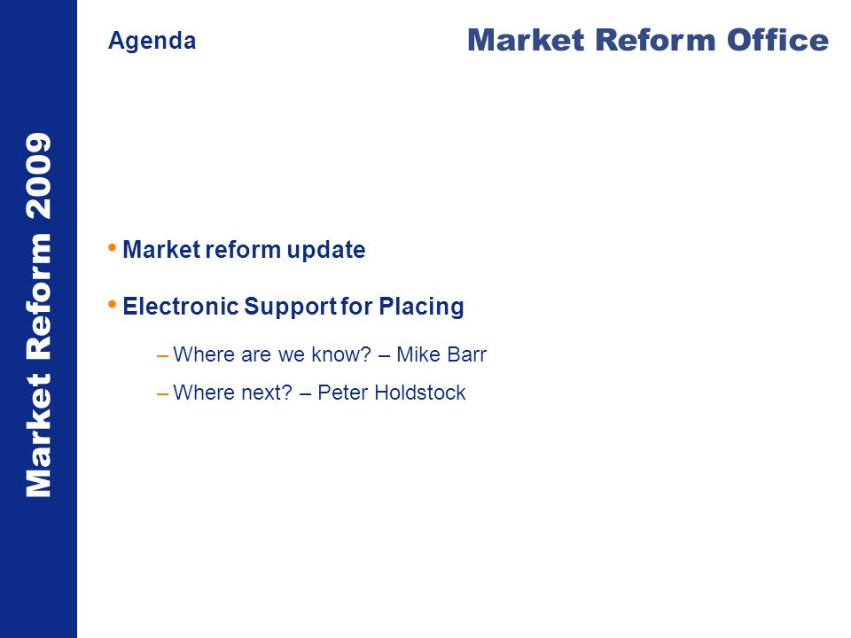 Market Reform 2009 Market Reform Office Agenda Market reform update Electronic Support for Placing –Where are we know.