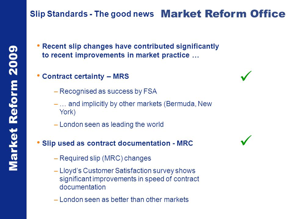 Market Reform 2009 Market Reform Office Slip Standards - The good news Recent slip changes have contributed significantly to recent improvements in market practice … Contract certainty – MRS –Recognised as success by FSA –… and implicitly by other markets (Bermuda, New York) –London seen as leading the world Slip used as contract documentation - MRC –Required slip (MRC) changes –Lloyds Customer Satisfaction survey shows significant improvements in speed of contract documentation –London seen as better than other markets