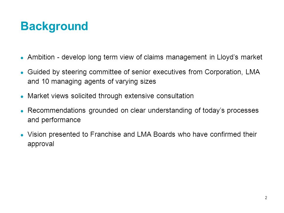 2 Ambition - develop long term view of claims management in Lloyds market Guided by steering committee of senior executives from Corporation, LMA and