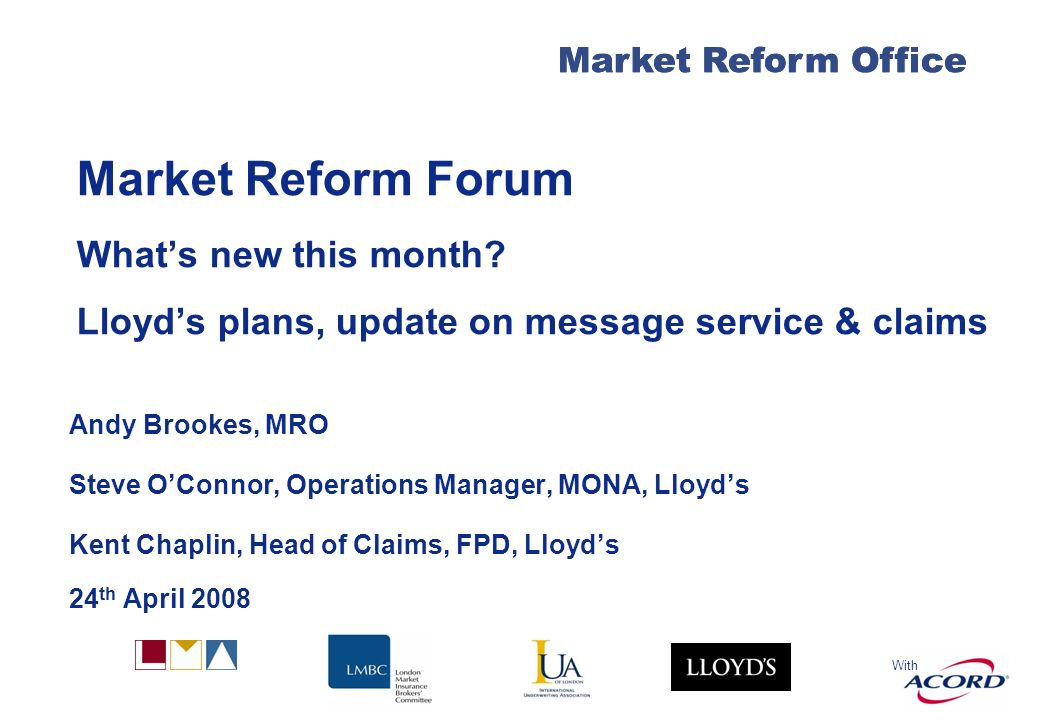With Market Reform Office Market Reform Forum Whats new this month? Lloyds plans, update on message service & claims Andy Brookes, MRO Steve OConnor,