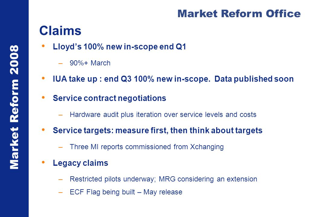 Market Reform 2008 Market Reform Office Claims Lloyds 100% new in-scope end Q1 –90%+ March IUA take up : end Q3 100% new in-scope. Data published soon