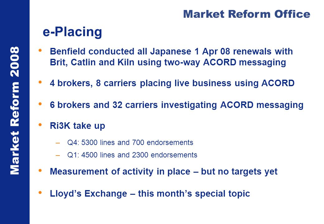 Market Reform 2008 Market Reform Office e-Placing Benfield conducted all Japanese 1 Apr 08 renewals with Brit, Catlin and Kiln using two-way ACORD messaging 4 brokers, 8 carriers placing live business using ACORD 6 brokers and 32 carriers investigating ACORD messaging Ri3K take up –Q4: 5300 lines and 700 endorsements –Q1: 4500 lines and 2300 endorsements Measurement of activity in place – but no targets yet Lloyds Exchange – this months special topic
