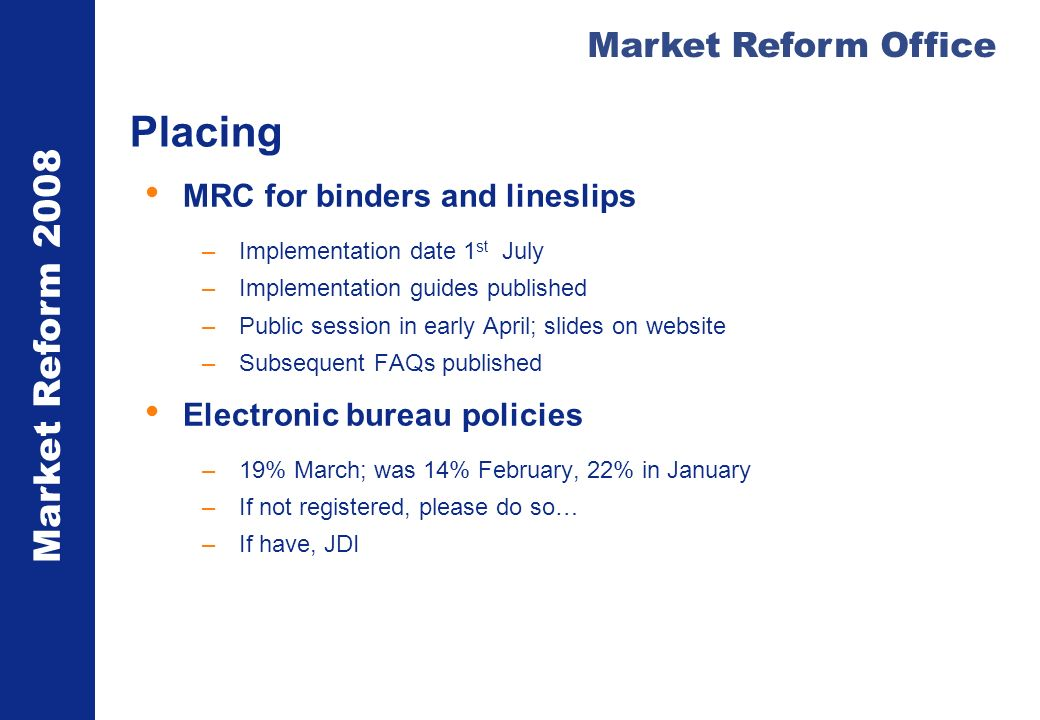 Market Reform 2008 Market Reform Office Placing MRC for binders and lineslips –Implementation date 1 st July –Implementation guides published –Public session in early April; slides on website –Subsequent FAQs published Electronic bureau policies –19% March; was 14% February, 22% in January –If not registered, please do so… –If have, JDI