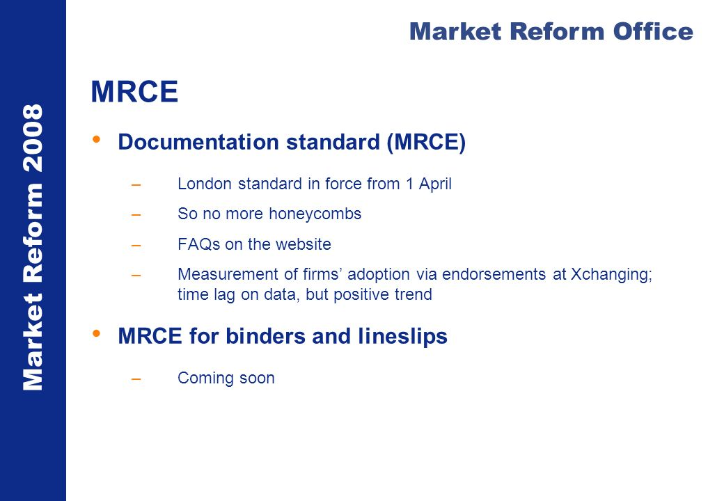 Market Reform 2008 Market Reform Office MRCE Documentation standard (MRCE) –London standard in force from 1 April –So no more honeycombs –FAQs on the website –Measurement of firms adoption via endorsements at Xchanging; time lag on data, but positive trend MRCE for binders and lineslips –Coming soon