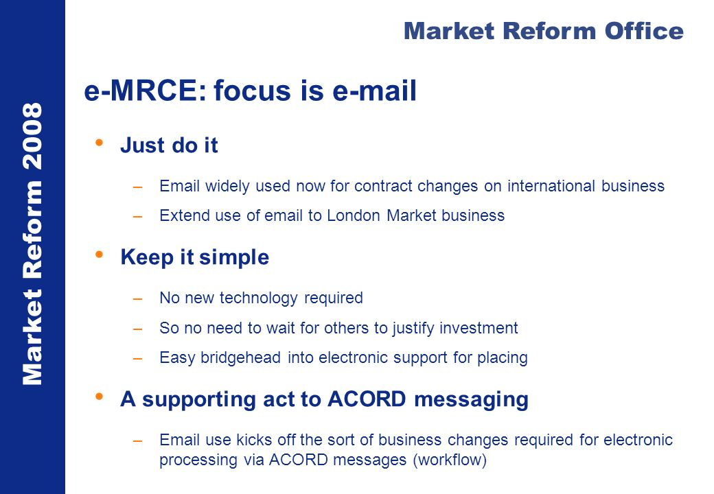 Market Reform 2008 Market Reform Office e-MRCE: focus is  Just do it – widely used now for contract changes on international business –Extend use of  to London Market business Keep it simple –No new technology required –So no need to wait for others to justify investment –Easy bridgehead into electronic support for placing A supporting act to ACORD messaging – use kicks off the sort of business changes required for electronic processing via ACORD messages (workflow)