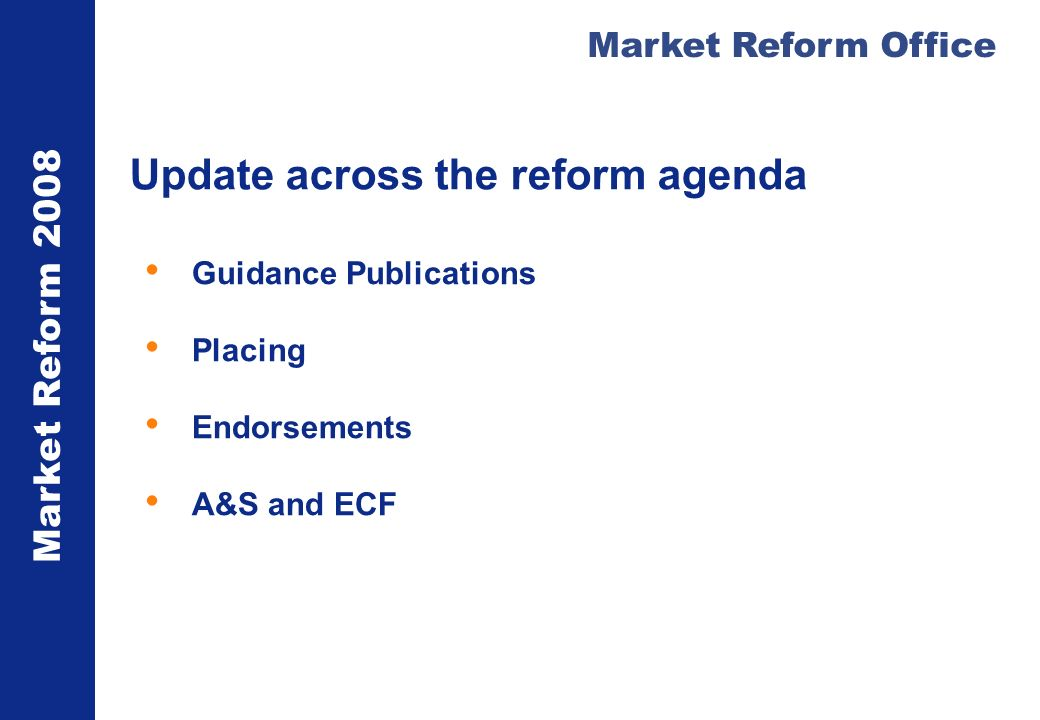 Market Reform 2008 Market Reform Office Update across the reform agenda Guidance Publications Placing Endorsements A&S and ECF