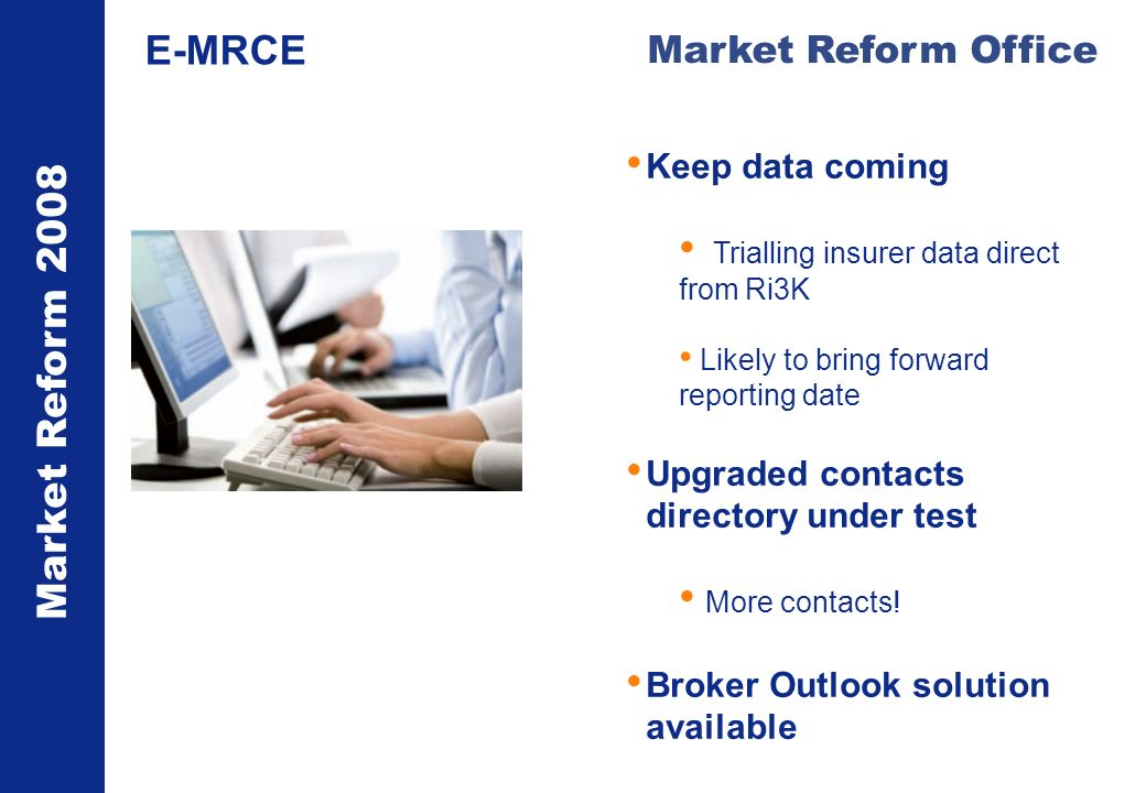 Market Reform 2008 Market Reform Office E-MRCE Keep data coming Trialling insurer data direct from Ri3K Likely to bring forward reporting date Upgraded contacts directory under test More contacts.
