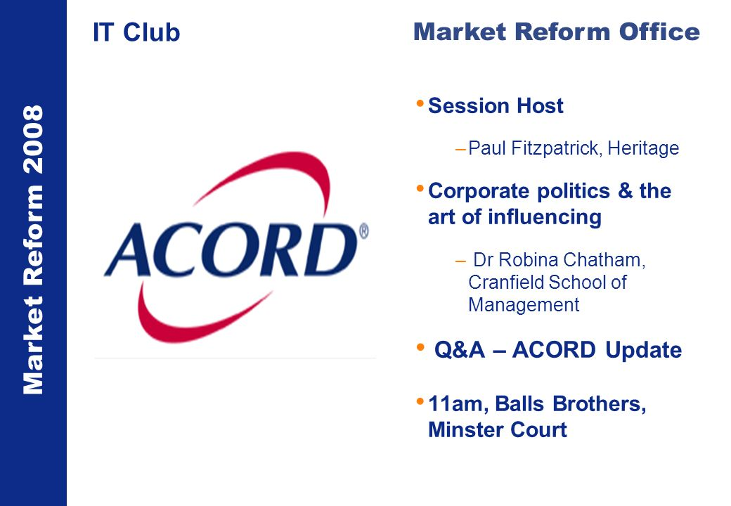 Market Reform 2008 Market Reform Office IT Club Session Host –Paul Fitzpatrick, Heritage Corporate politics & the art of influencing – Dr Robina Chatham, Cranfield School of Management Q&A – ACORD Update 11am, Balls Brothers, Minster Court