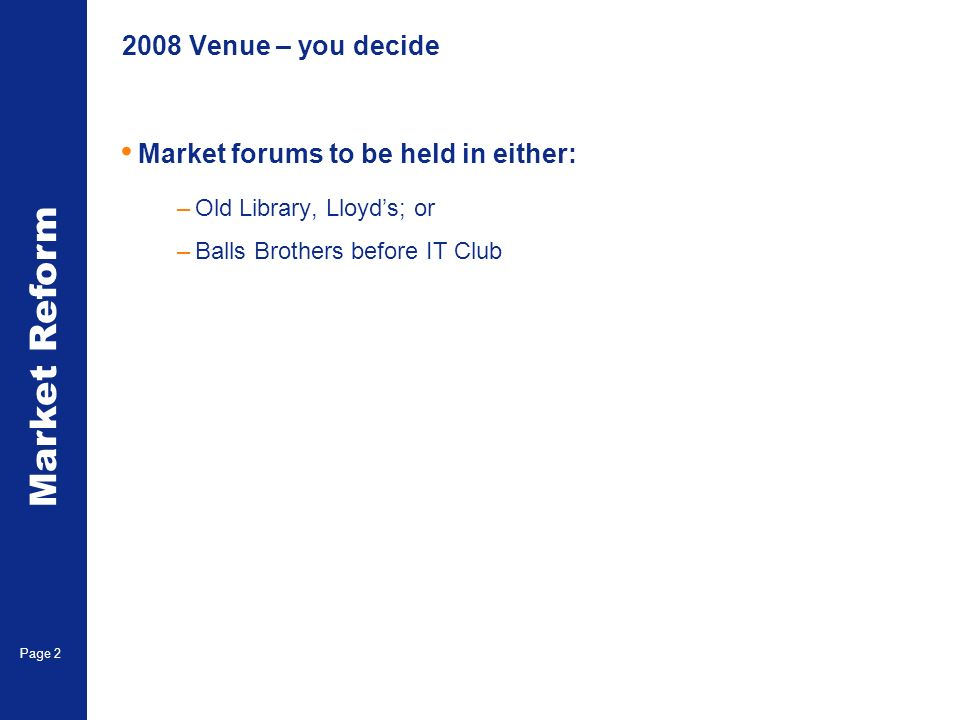 Market Reform Page 2 2008 Venue – you decide Market forums to be held in either: –Old Library, Lloyds; or –Balls Brothers before IT Club