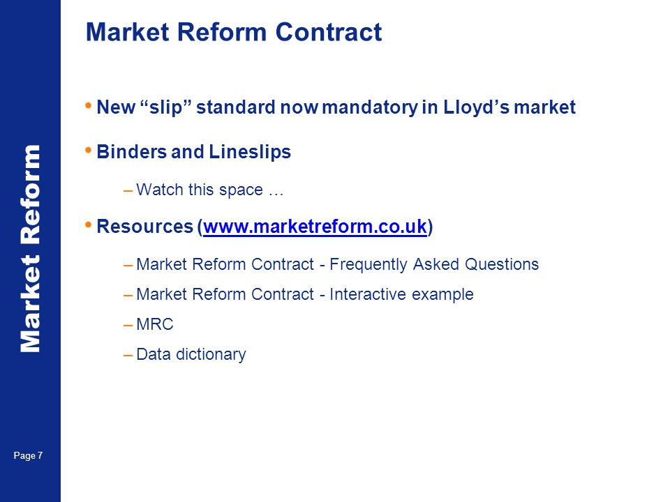 Market Reform Page 7 Market Reform Contract New slip standard now mandatory in Lloyds market Binders and Lineslips –Watch this space … Resources (www.