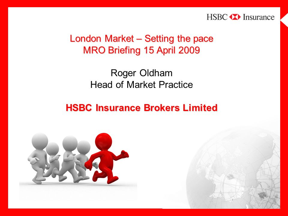 London Market – Setting the pace MRO Briefing 15 April 2009 HSBC Insurance Brokers Limited London Market – Setting the pace MRO Briefing 15 April 2009 Roger Oldham Head of Market Practice HSBC Insurance Brokers Limited