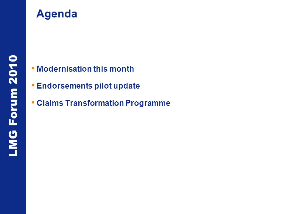 LMG Forum 2010 Agenda Modernisation this month Endorsements pilot update Claims Transformation Programme