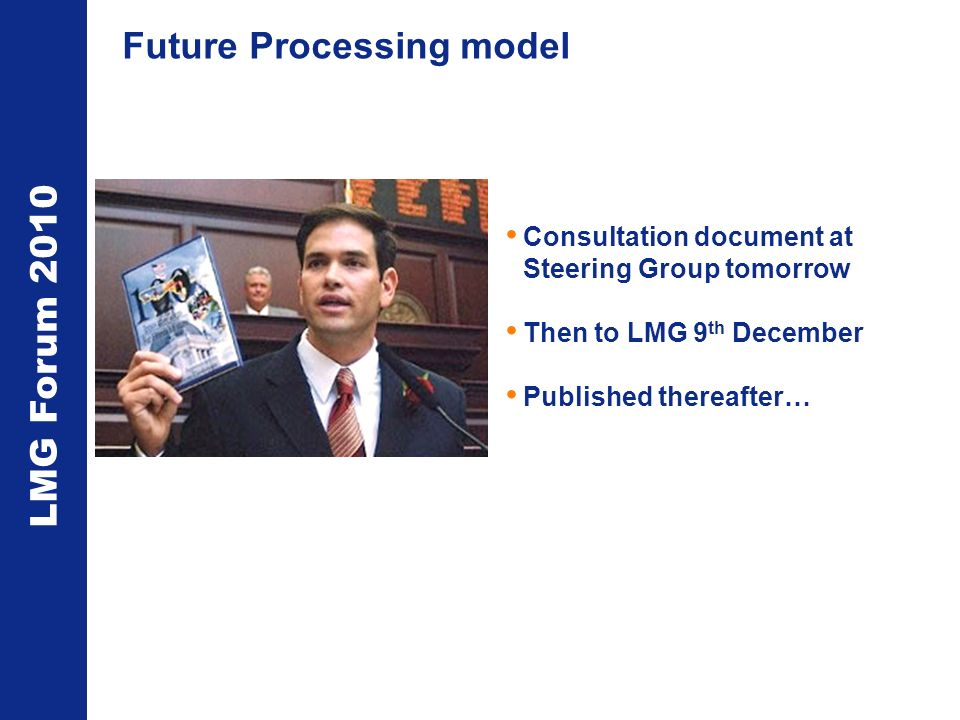 LMG Forum 2010 Future Processing model Consultation document at Steering Group tomorrow Then to LMG 9 th December Published thereafter…